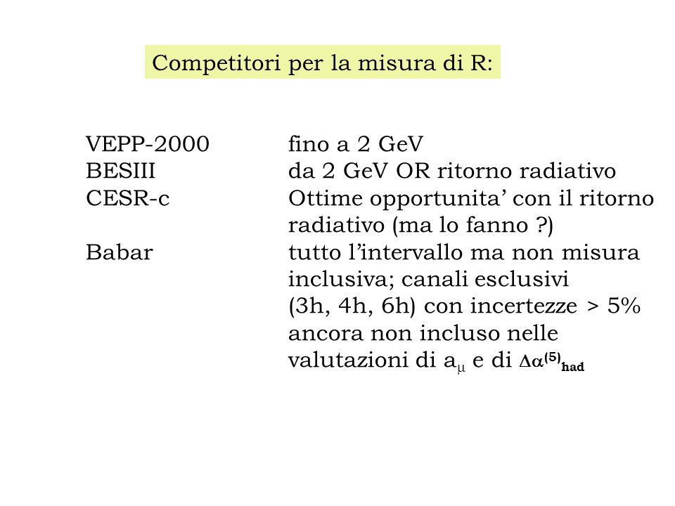 VEPP-2000fino a 2 GeV BESIIIda 2 GeV OR ritorno radiativo CESR-cOttime opportunita' con il ritorno radiativo (ma lo fanno ) Babartutto l'intervallo ma non misura inclusiva; canali esclusivi (3h, 4h, 6h) con incertezze > 5% ancora non incluso nelle valutazioni di a  e di  (5) had Competitori per la misura di R: