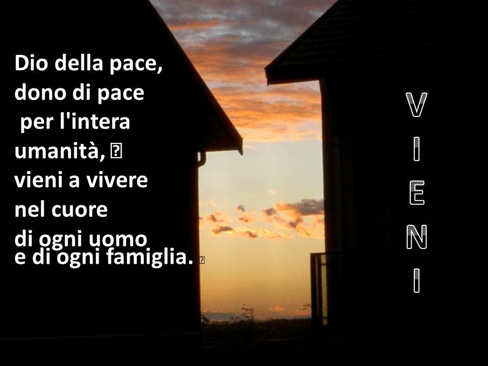 Dio della pace, dono di pace per l'intera umanità, vieni a vivere nel cuore di ogni uomo