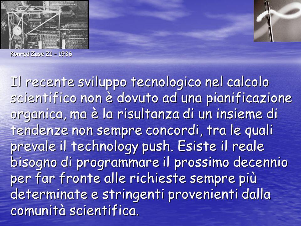 Konrad Zuse Z1 – 1936 Il recente sviluppo tecnologico nel calcolo scientifico non è dovuto ad una pianificazione organica, ma è la risultanza di un insieme di tendenze non sempre concordi, tra le quali prevale il technology push.