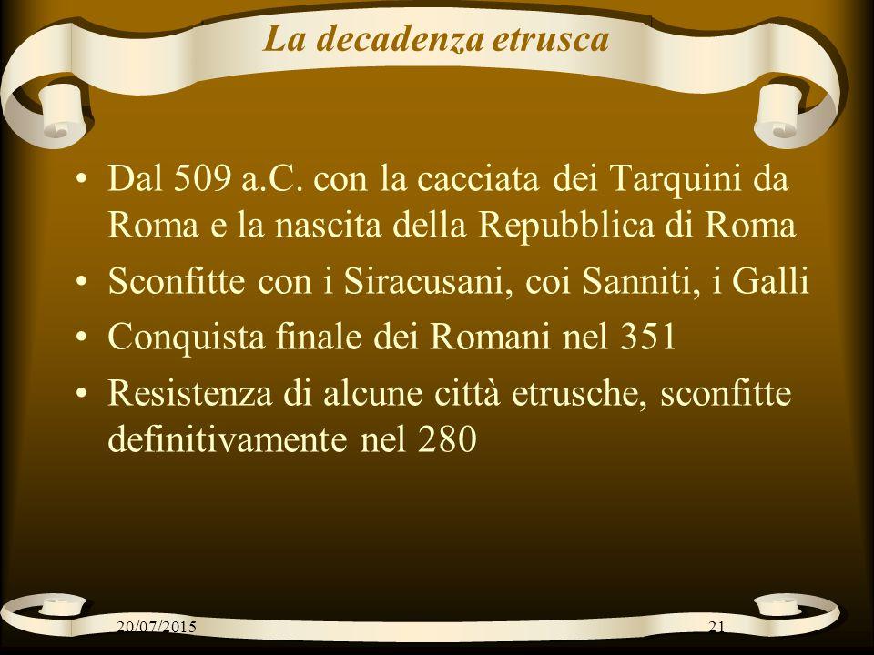 La decadenza etrusca Dal 509 a.C. con la cacciata dei Tarquini da Roma e la nascita della Repubblica di Roma Sconfitte con i Siracusani, coi Sanniti,