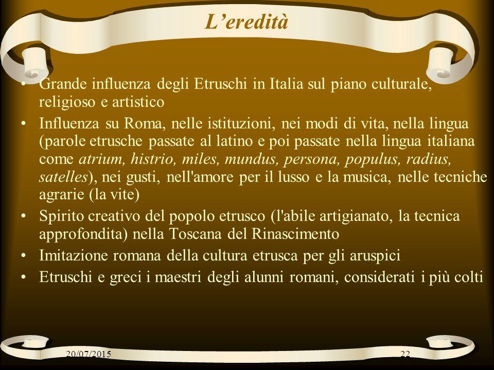 L'eredità Grande influenza degli Etruschi in Italia sul piano culturale, religioso e artistico Influenza su Roma, nelle istituzioni, nei modi di vita,