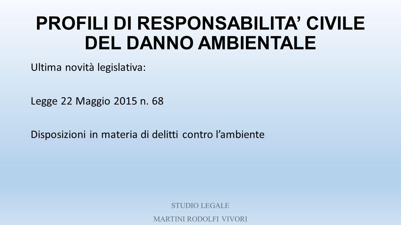 PROFILI DI RESPONSABILITA' CIVILE DEL DANNO AMBIENTALE Ultima novità legislativa: Legge 22 Maggio 2015 n. 68 Disposizioni in materia di delitti contro