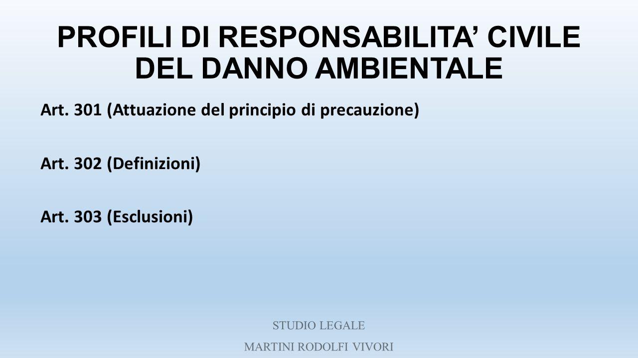 PROFILI DI RESPONSABILITA' CIVILE DEL DANNO AMBIENTALE Art. 301 (Attuazione del principio di precauzione) Art. 302 (Definizioni) Art. 303 (Esclusioni)