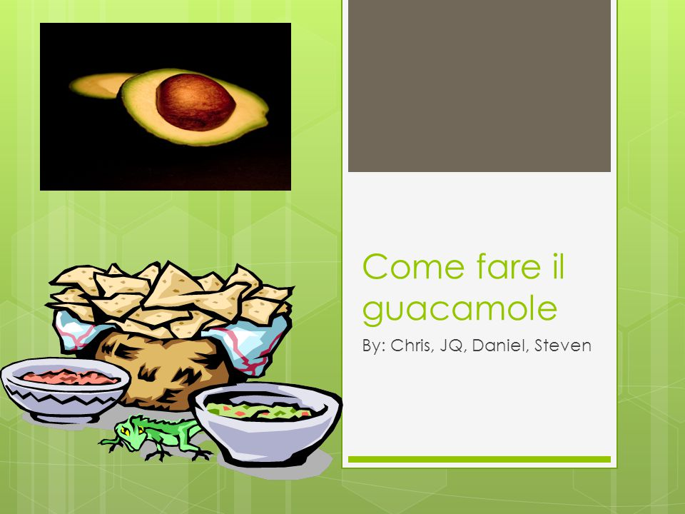 Come fare il guacamole By: Chris, JQ, Daniel, Steven