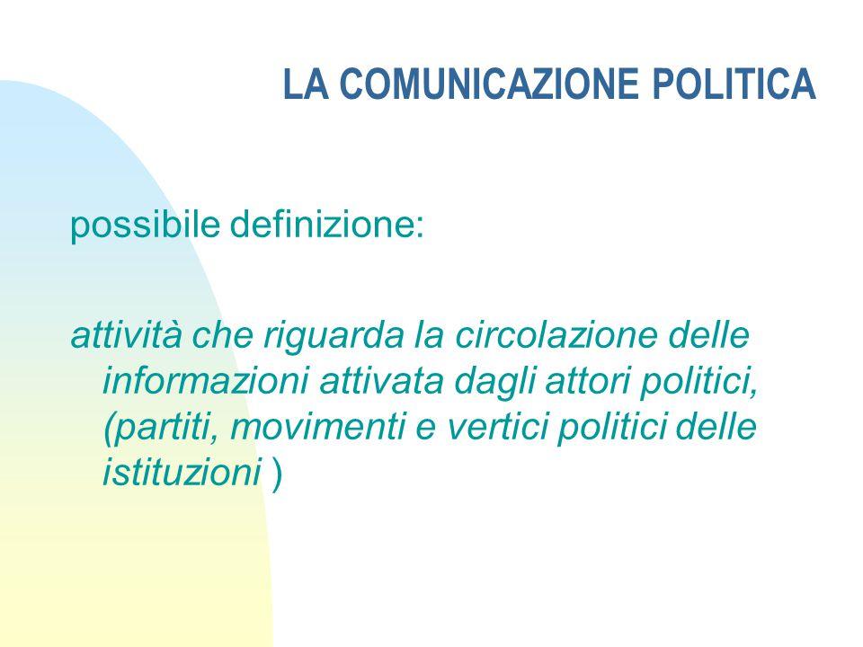 LA COMUNICAZIONE POLITICA possibile definizione: attività che riguarda la circolazione delle informazioni attivata dagli attori politici, (partiti, movimenti e vertici politici delle istituzioni )