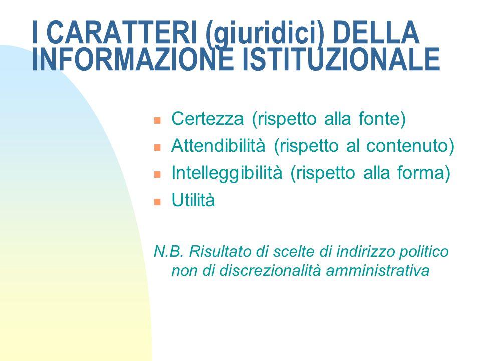 I CARATTERI (giuridici) DELLA INFORMAZIONE ISTITUZIONALE Certezza (rispetto alla fonte) Attendibilità (rispetto al contenuto) Intelleggibilità (rispetto alla forma) Utilità N.B.