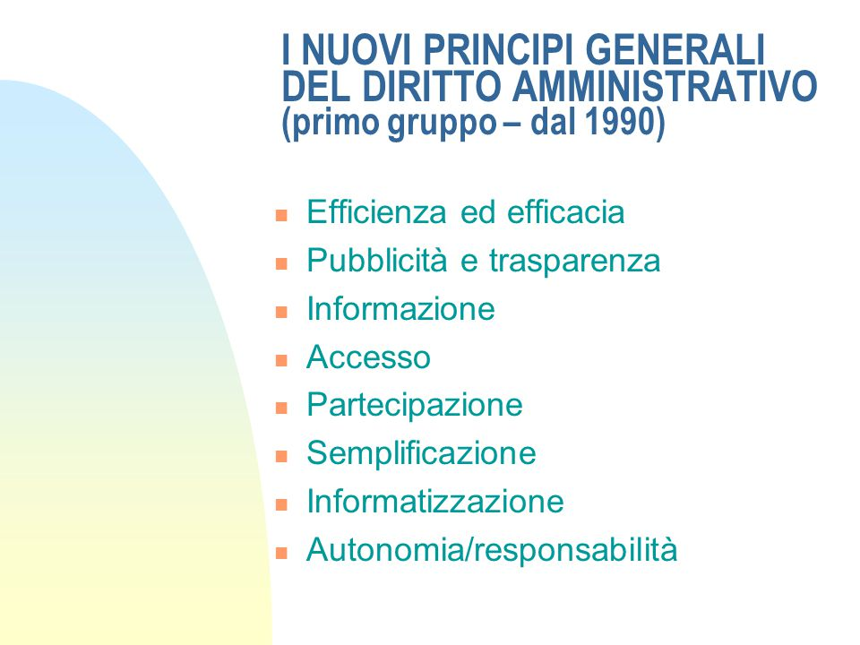 I NUOVI PRINCIPI GENERALI DEL DIRITTO AMMINISTRATIVO (primo gruppo – dal 1990) Efficienza ed efficacia Pubblicità e trasparenza Informazione Accesso Partecipazione Semplificazione Informatizzazione Autonomia/responsabilità