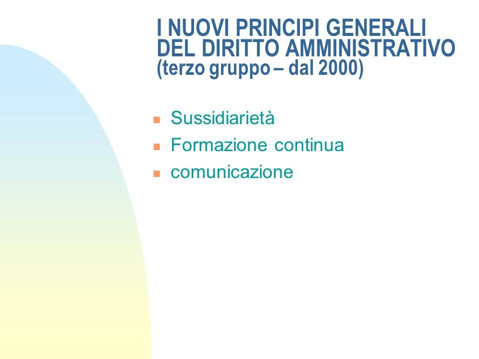 I NUOVI PRINCIPI GENERALI DEL DIRITTO AMMINISTRATIVO (terzo gruppo – dal 2000) Sussidiarietà Formazione continua comunicazione