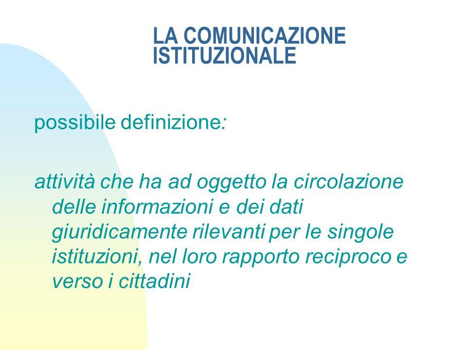 LA COMUNICAZIONE ISTITUZIONALE possibile definizione: attività che ha ad oggetto la circolazione delle informazioni e dei dati giuridicamente rilevanti per le singole istituzioni, nel loro rapporto reciproco e verso i cittadini