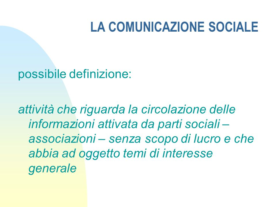 LA COMUNICAZIONE SOCIALE possibile definizione: attività che riguarda la circolazione delle informazioni attivata da parti sociali – associazioni – senza scopo di lucro e che abbia ad oggetto temi di interesse generale