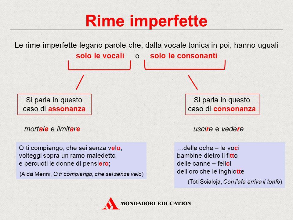 Rime imperfette Le rime imperfette legano parole che, dalla vocale tonica in poi, hanno uguali solo le vocali o solo le consonanti mortale e limitare