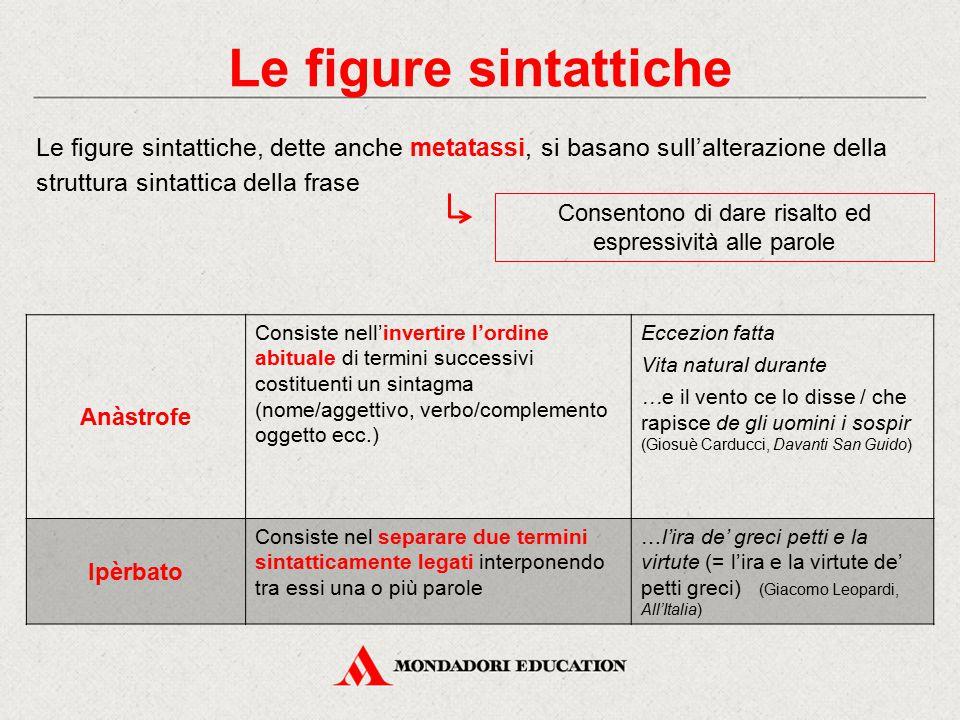 Le figure sintattiche Le figure sintattiche, dette anche metatassi, si basano sull'alterazione della struttura sintattica della frase Consentono di da