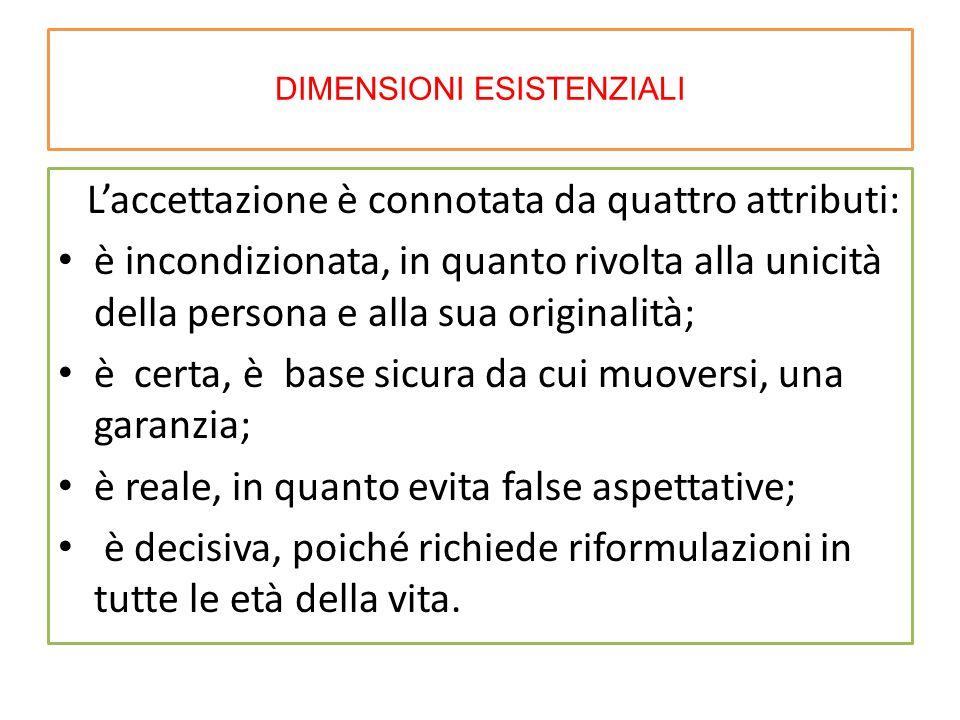 DIMENSIONI ESISTENZIALI L'accettazione è connotata da quattro attributi: è incondizionata, in quanto rivolta alla unicità della persona e alla sua ori