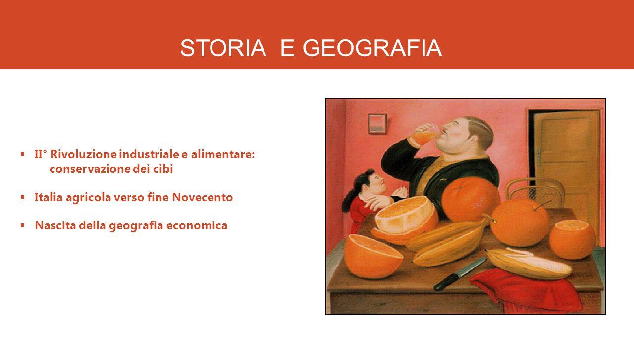 STORIA E GEOGRAFIA  II° Rivoluzione industriale e alimentare: conservazione dei cibi  Italia agricola verso fine Novecento  Nascita della geografia economica