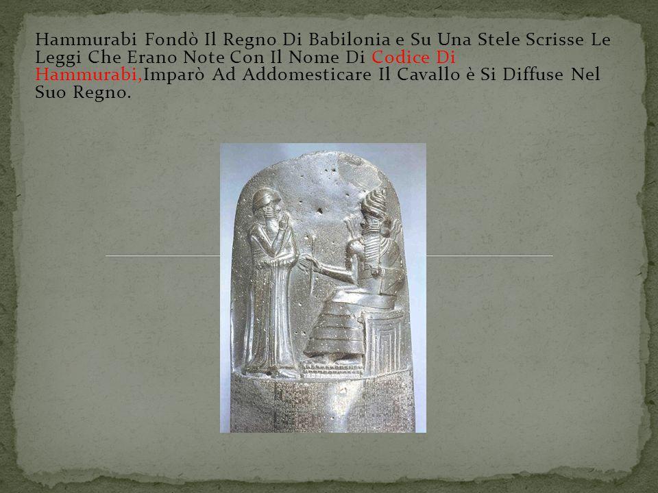Hammurabi Fondò Il Regno Di Babilonia e Su Una Stele Scrisse Le Leggi Che Erano Note Con Il Nome Di Codice Di Hammurabi,Imparò Ad Addomesticare Il Cavallo è Si Diffuse Nel Suo Regno.