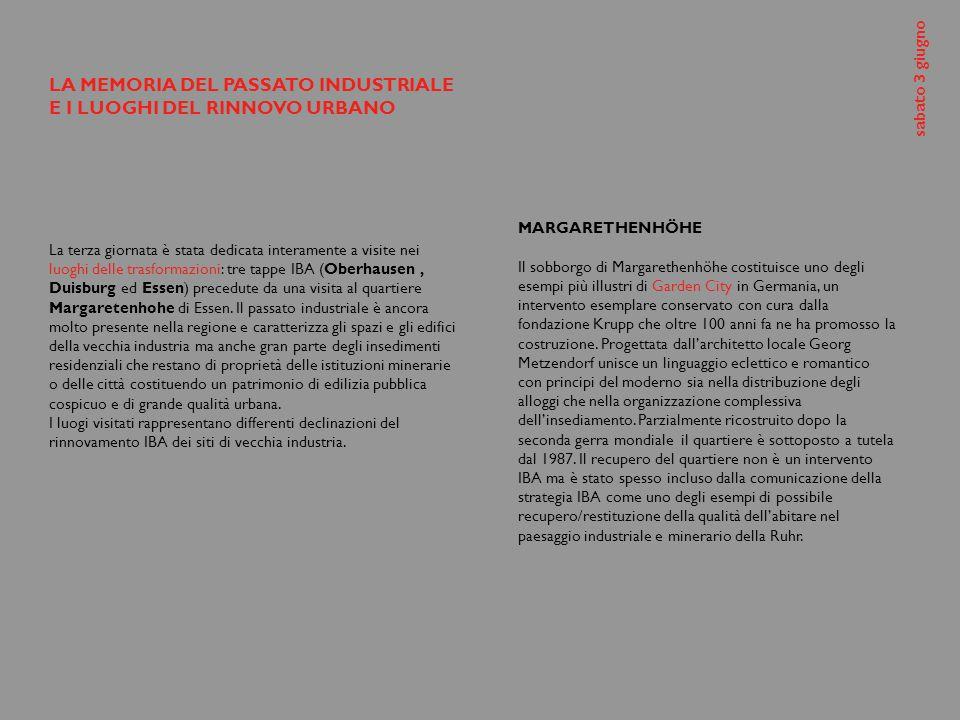 LA MEMORIA DEL PASSATO INDUSTRIALE E I LUOGHI DEL RINNOVO URBANO La terza giornata è stata dedicata interamente a visite nei luoghi delle trasformazioni: tre tappe IBA (Oberhausen, Duisburg ed Essen) precedute da una visita al quartiere Margaretenhohe di Essen.