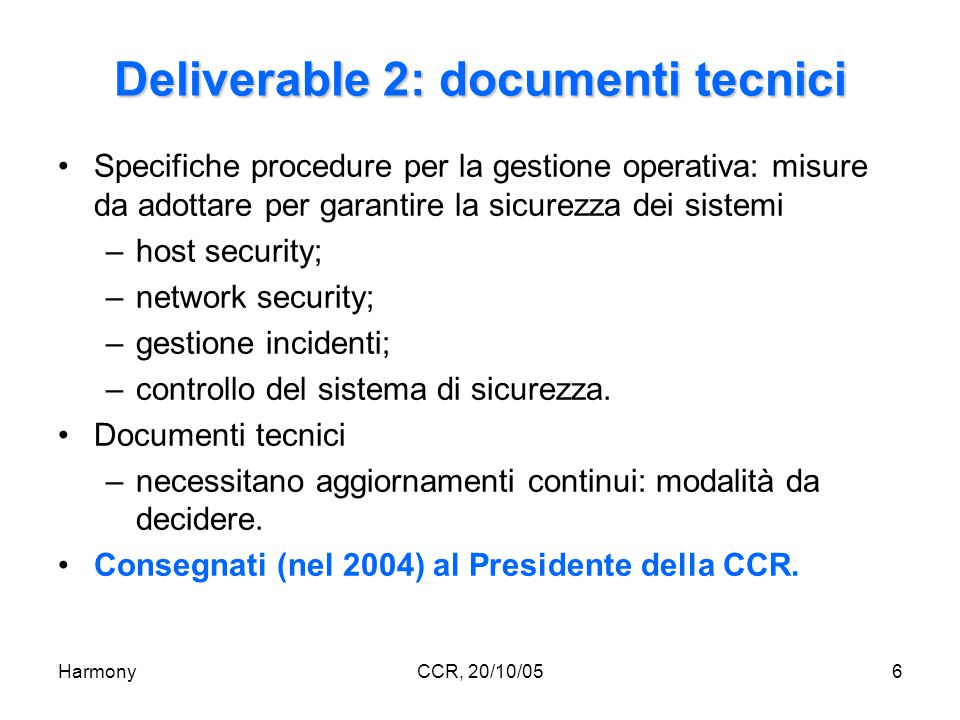HarmonyCCR, 20/10/056 Deliverable 2: documenti tecnici Specifiche procedure per la gestione operativa: misure da adottare per garantire la sicurezza dei sistemi –host security; –network security; –gestione incidenti; –controllo del sistema di sicurezza.