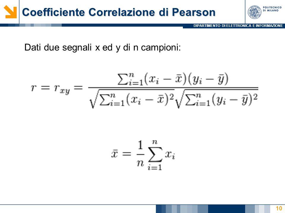 DIPARTIMENTO DI ELETTRONICA E INFORMAZIONE Coefficiente Correlazione di Pearson 10 Dati due segnali x ed y di n campioni: