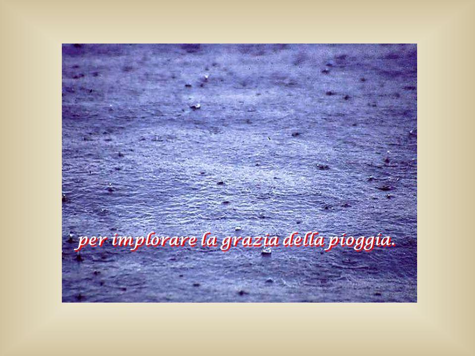 per implorare la grazia della pioggia. per implorare la grazia della pioggia.