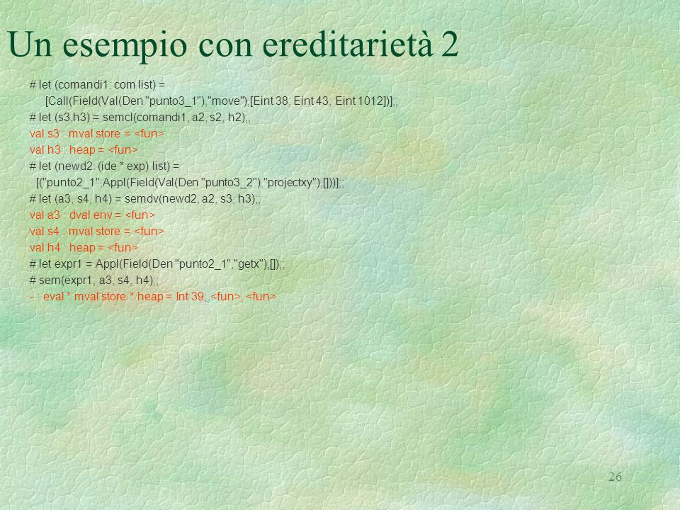 26 Un esempio con ereditarietà 2 # let (comandi1: com list) = [Call(Field(Val(Den punto3_1 ), move ),[Eint 38; Eint 43; Eint 1012])];; # let (s3,h3) = semcl(comandi1, a2, s2, h2);; val s3 : mval store = val h3 : heap = # let (newd2: (ide * exp) list) = [( punto2_1 ,Appl(Field(Val(Den punto3_2 ), projectxy ),[]))];; # let (a3, s4, h4) = semdv(newd2, a2, s3, h3);; val a3 : dval env = val s4 : mval store = val h4 : heap = # let expr1 = Appl(Field(Den punto2_1 , getx ),[]);; # sem(expr1, a3, s4, h4);; - : eval * mval store * heap = Int 39,,