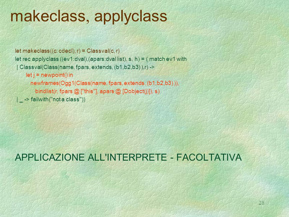 28 makeclass, applyclass let makeclass((c: cdecl), r) = Classval(c, r) let rec applyclass ((ev1:dval),(apars:dval list), s, h) = ( match ev1 with | Classval(Class(name, fpars, extends, (b1,b2,b3) ),r) -> let j = newpoint() in newframes(Ogg1(Class(name, fpars, extends, (b1,b2,b3) )), bindlist(r, fpars @ [ this ], apars @ [Dobject(j)]), s) | _ -> failwith( not a class )) APPLICAZIONE ALL INTERPRETE - FACOLTATIVA