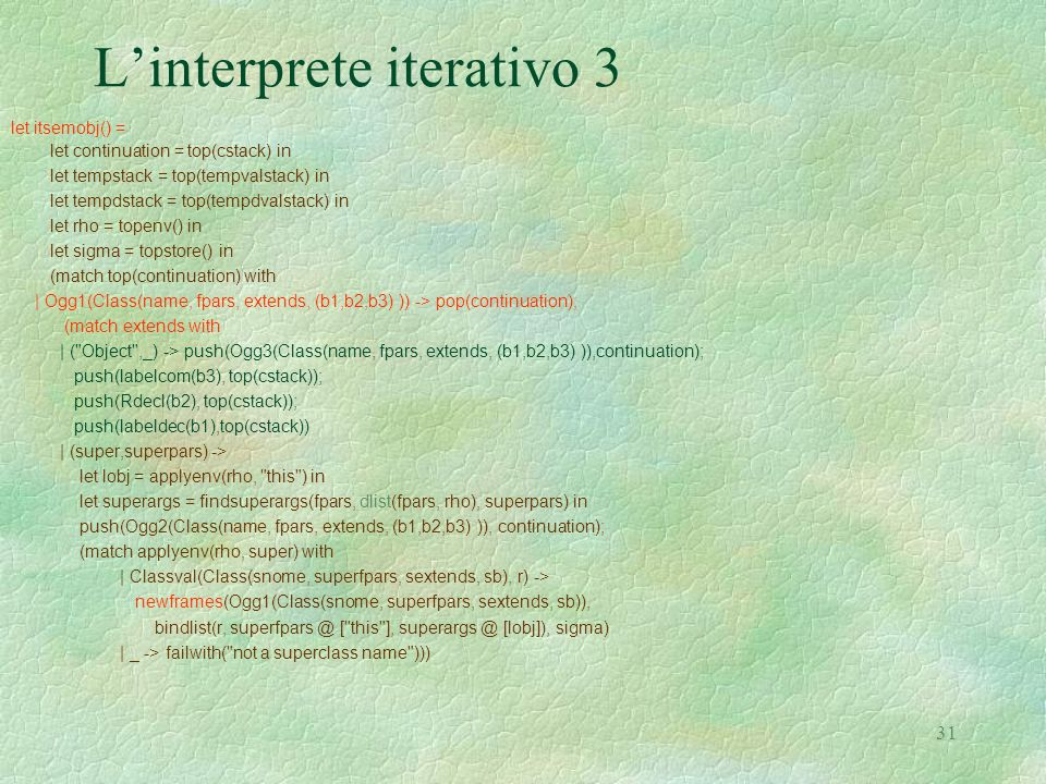 31 L'interprete iterativo 3 let itsemobj() = let continuation = top(cstack) in let tempstack = top(tempvalstack) in let tempdstack = top(tempdvalstack) in let rho = topenv() in let sigma = topstore() in (match top(continuation) with | Ogg1(Class(name, fpars, extends, (b1,b2,b3) )) -> pop(continuation); (match extends with | ( Object ,_) -> push(Ogg3(Class(name, fpars, extends, (b1,b2,b3) )),continuation); push(labelcom(b3), top(cstack)); push(Rdecl(b2), top(cstack)); push(labeldec(b1),top(cstack)) | (super,superpars) -> let lobj = applyenv(rho, this ) in let superargs = findsuperargs(fpars, dlist(fpars, rho), superpars) in push(Ogg2(Class(name, fpars, extends, (b1,b2,b3) )), continuation); (match applyenv(rho, super) with | Classval(Class(snome, superfpars, sextends, sb), r) -> newframes(Ogg1(Class(snome, superfpars, sextends, sb)), bindlist(r, superfpars @ [ this ], superargs @ [lobj]), sigma) | _ -> failwith( not a superclass name )))