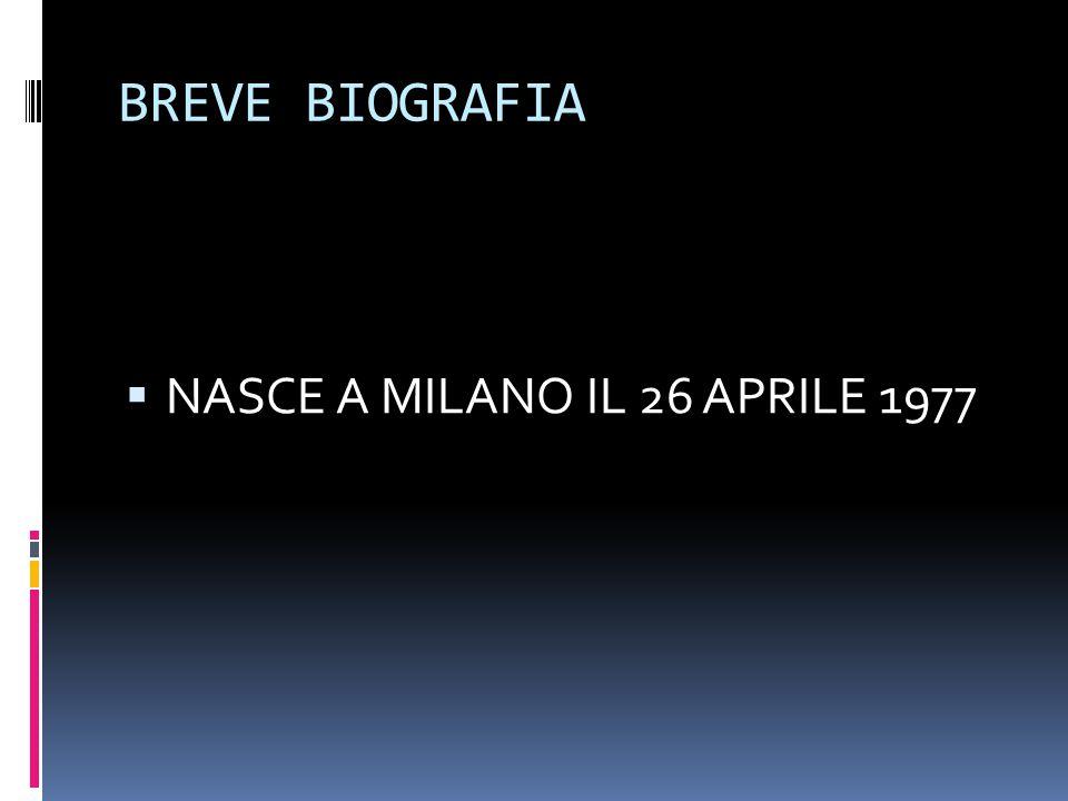 BREVE BIOGRAFIA NNASCE A MILANO IL 26 APRILE 1977