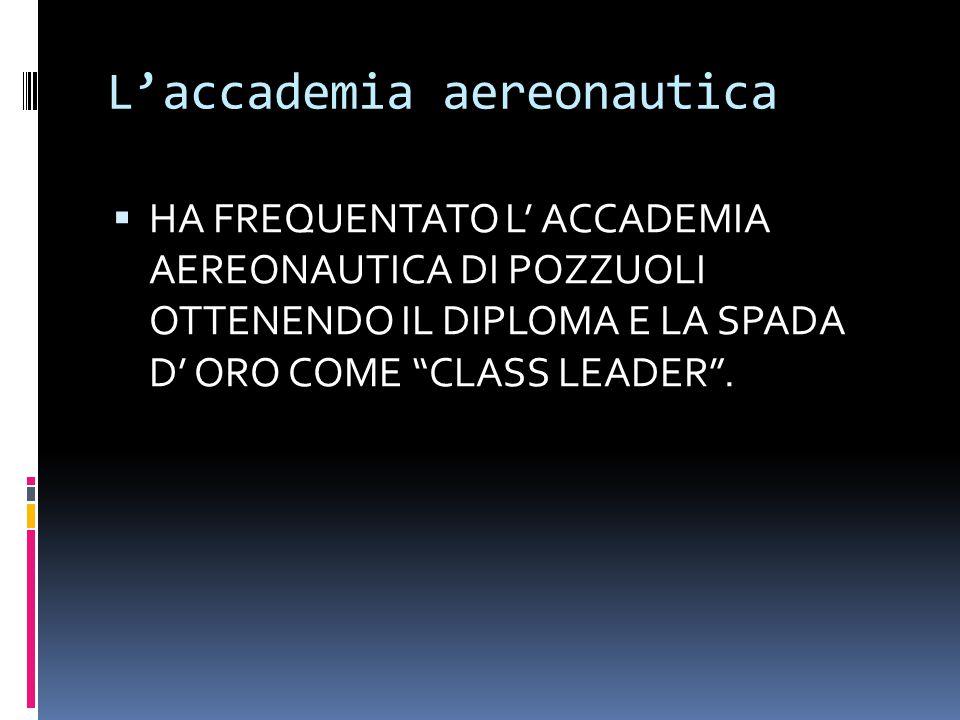 L'accademia aereonautica  HA FREQUENTATO L' ACCADEMIA AEREONAUTICA DI POZZUOLI OTTENENDO IL DIPLOMA E LA SPADA D' ORO COME CLASS LEADER .