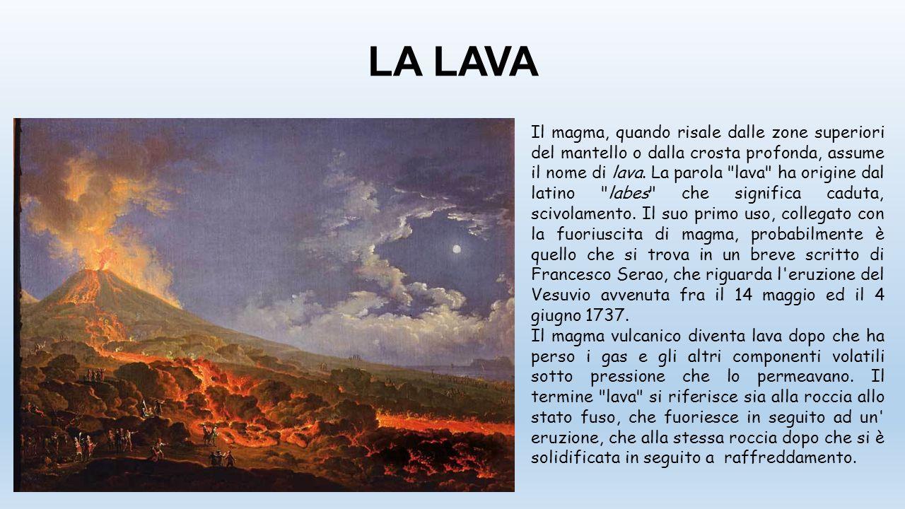 LA LAVA Il magma, quando risale dalle zone superiori del mantello o dalla crosta profonda, assume il nome di lava. La parola