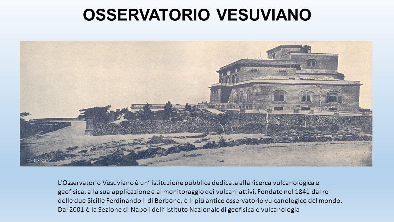 OSSERVATORIO VESUVIANO L'Osservatorio Vesuviano è un' istituzione pubblica dedicata alla ricerca vulcanologica e geofisica, alla sua applicazione e al