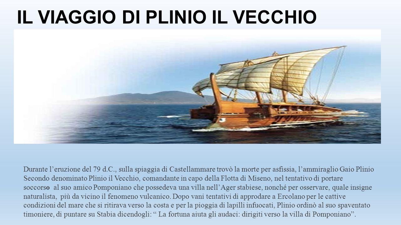 IL VIAGGIO DI PLINIO IL VECCHIO Durante l'eruzione del 79 d.C., sulla spiaggia di Castellammare trovò la morte per asfissia, l'ammiraglio Gaio Plinio