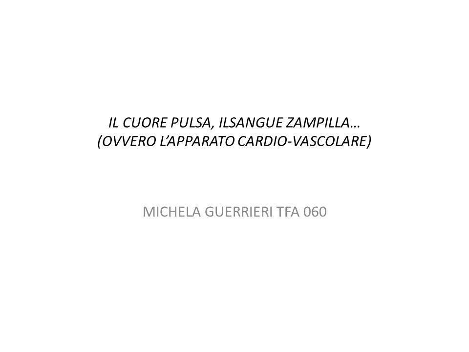 IL CUORE PULSA, ILSANGUE ZAMPILLA… (OVVERO L'APPARATO CARDIO-VASCOLARE) MICHELA GUERRIERI TFA 060