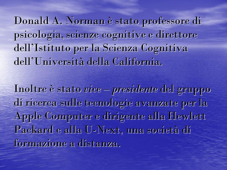 Donald A. Norman è stato professore di psicologia, scienze cognitive e direttore dell'Istituto per la Scienza Cognitiva dell'Università della Californ