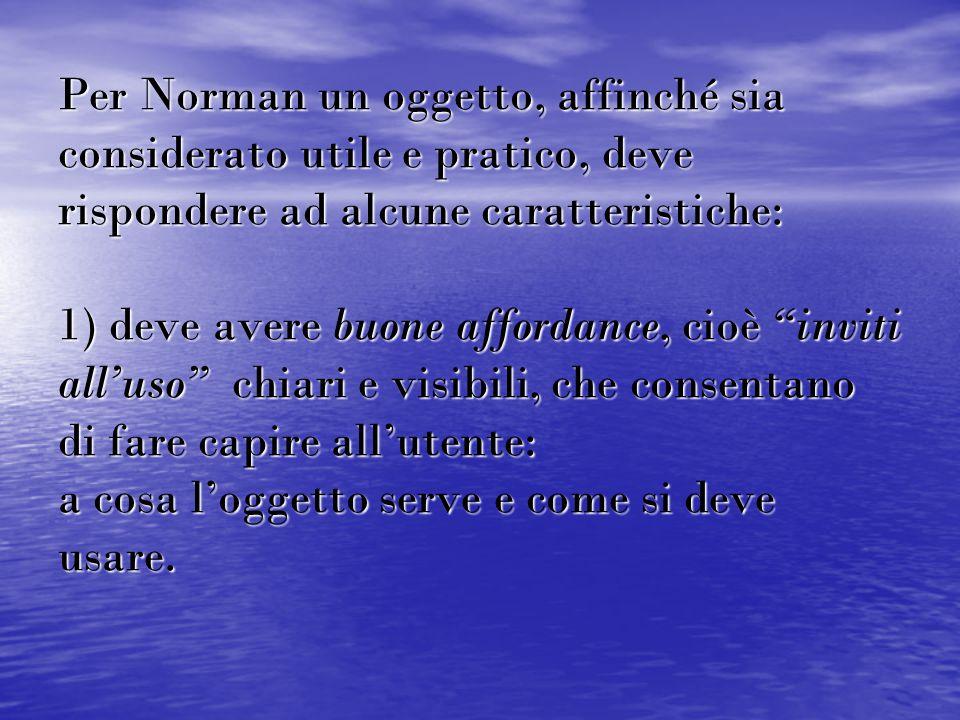 """Per Norman un oggetto, affinché sia considerato utile e pratico, deve rispondere ad alcune caratteristiche: 1) deve avere buone affordance, cioè """"invi"""