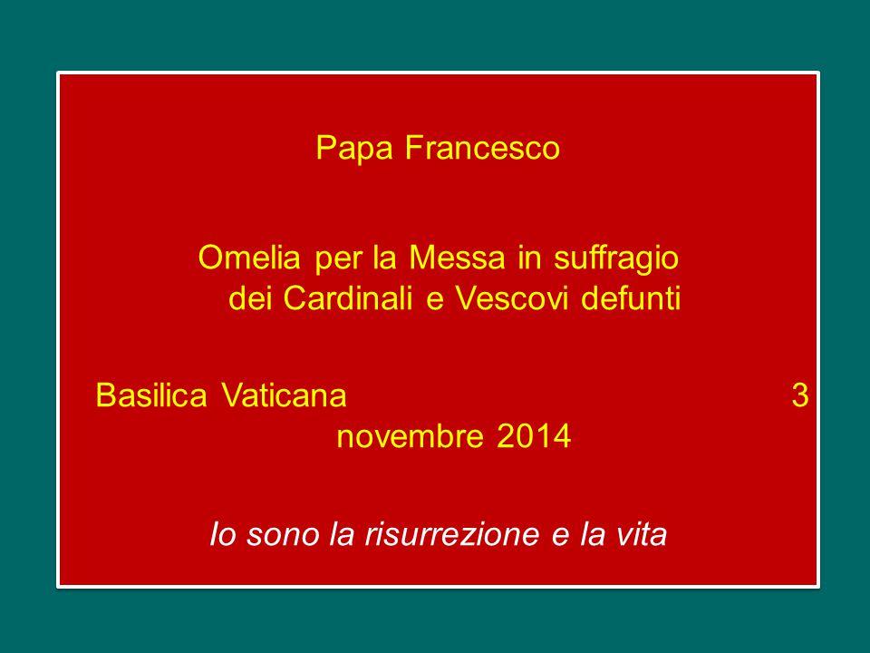 Papa Francesco Omelia per la Messa in suffragio dei Cardinali e Vescovi defunti Basilica Vaticana 3 novembre 2014 Io sono la risurrezione e la vita Papa Francesco Omelia per la Messa in suffragio dei Cardinali e Vescovi defunti Basilica Vaticana 3 novembre 2014 Io sono la risurrezione e la vita