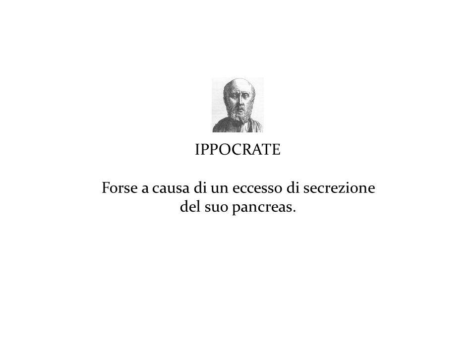 IPPOCRATE Forse a causa di un eccesso di secrezione del suo pancreas.