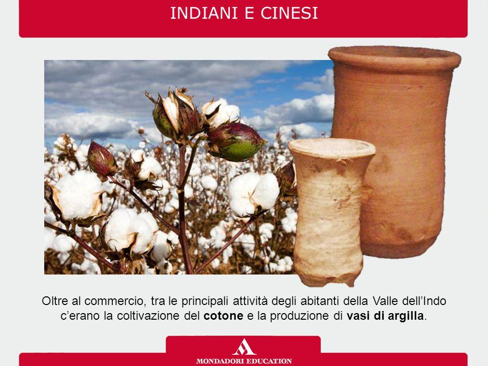INDIANI E CINESI Oltre al commercio, tra le principali attività degli abitanti della Valle dell'Indo c'erano la coltivazione del cotone e la produzione di vasi di argilla.