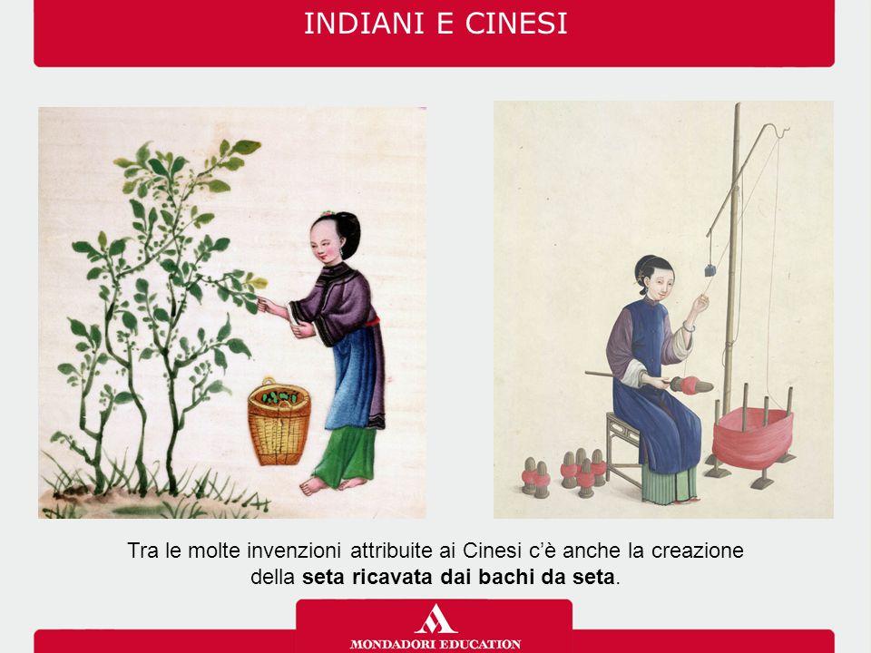INDIANI E CINESI Tra le molte invenzioni attribuite ai Cinesi c'è anche la creazione della seta ricavata dai bachi da seta.