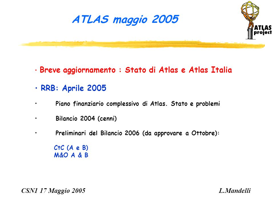 ATLAS maggio 2005 CSN1 17 Maggio 2005 L.Mandelli Breve aggiornamento : Stato di Atlas e Atlas Italia RRB: Aprile 2005 Piano finanziario complessivo di Atlas.