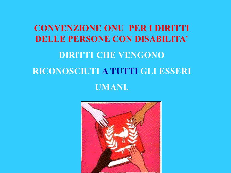 CONVENZIONE ONU PER I DIRITTI DELLE PERSONE CON DISABILITA' DIRITTI CHE VENGONO RICONOSCIUTI A TUTTI GLI ESSERI UMANI.
