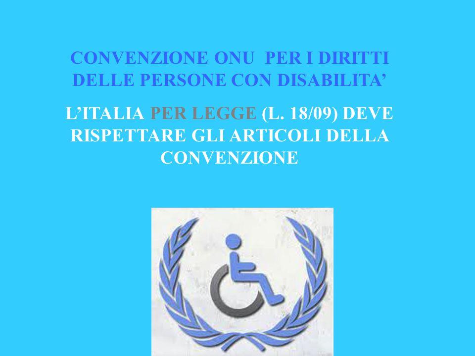 CONVENZIONE ONU PER I DIRITTI DELLE PERSONE CON DISABILITA' L'ITALIA PER LEGGE (L. 18/09) DEVE RISPETTARE GLI ARTICOLI DELLA CONVENZIONE
