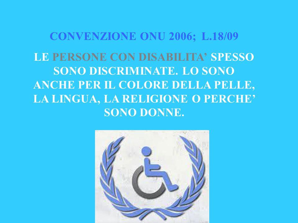 CONVENZIONE ONU 2006; L.18/09 LE PERSONE CON DISABILITA' SPESSO SONO DISCRIMINATE. LO SONO ANCHE PER IL COLORE DELLA PELLE, LA LINGUA, LA RELIGIONE O