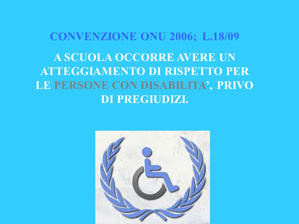 CONVENZIONE ONU 2006; L.18/09 A SCUOLA OCCORRE AVERE UN ATTEGGIAMENTO DI RISPETTO PER LE PERSONE CON DISABILITA', PRIVO DI PREGIUDIZI.