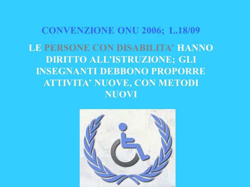 CONVENZIONE ONU 2006; L.18/09 LE PERSONE CON DISABILITA' HANNO DIRITTO ALL'ISTRUZIONE; GLI INSEGNANTI DEBBONO PROPORRE ATTIVITA' NUOVE, CON METODI NUOVI