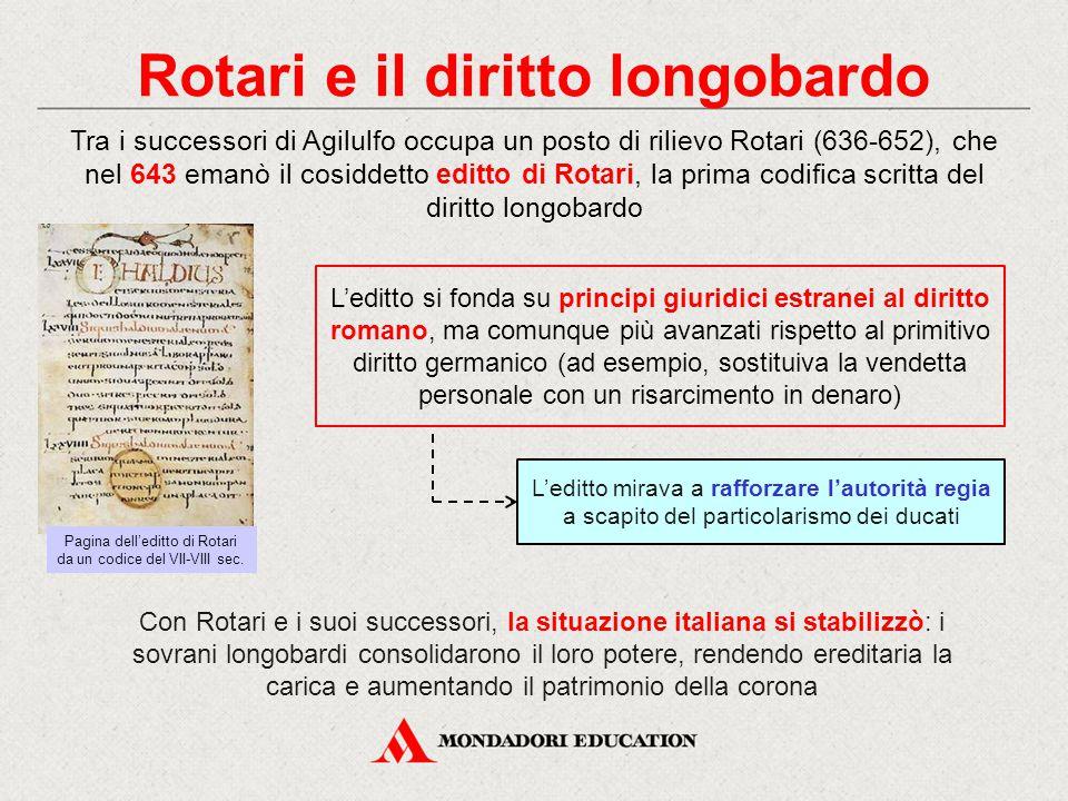 Rotari e il diritto longobardo Tra i successori di Agilulfo occupa un posto di rilievo Rotari (636-652), che nel 643 emanò il cosiddetto editto di Rot