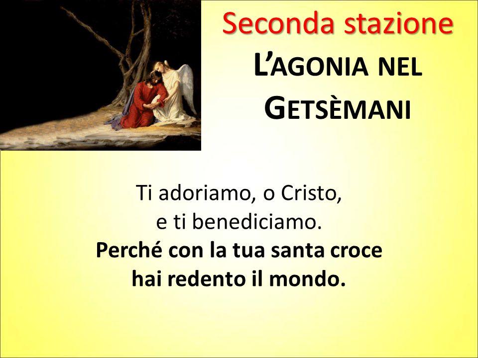 Seconda stazione L' AGONIA NEL G ETSÈMANI Ti adoriamo, o Cristo, e ti benediciamo. Perché con la tua santa croce hai redento il mondo.