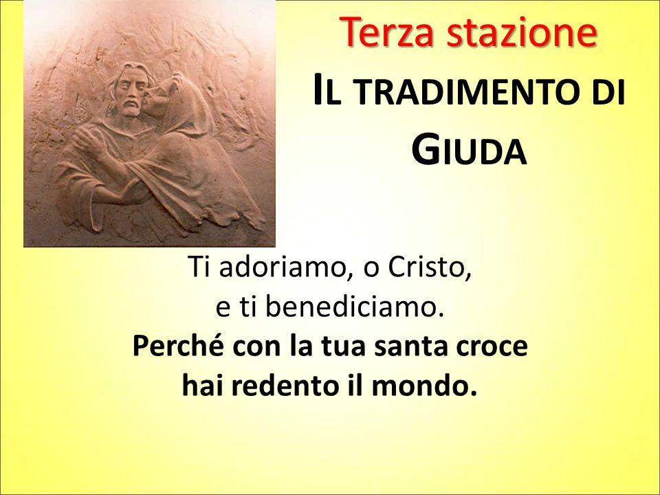 Terza stazione I L TRADIMENTO DI G IUDA Ti adoriamo, o Cristo, e ti benediciamo. Perché con la tua santa croce hai redento il mondo.