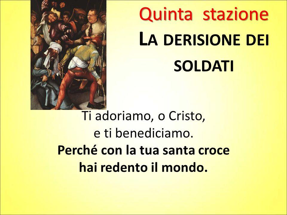 Quinta stazione L A DERISIONE DEI SOLDATI Ti adoriamo, o Cristo, e ti benediciamo. Perché con la tua santa croce hai redento il mondo.