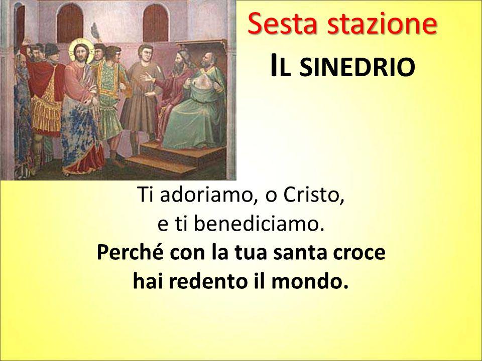 Sesta stazione I L SINEDRIO Ti adoriamo, o Cristo, e ti benediciamo. Perché con la tua santa croce hai redento il mondo.