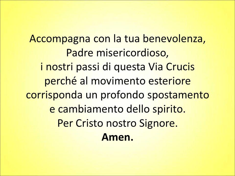 Accompagna con la tua benevolenza, Padre misericordioso, i nostri passi di questa Via Crucis perché al movimento esteriore corrisponda un profondo spo